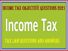 Income Tax Objective Questions 2021 | Tax Law Questions and Answers