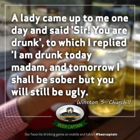Beer Quote: A lady came up to me one day and said 'Sir! You are drunk', to which I replied ' I am drunk today madam, and tomorrow I shall be sober but you will still be ugly'. (Winston S. Churchill)