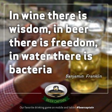Beer Quote: In wine there is wisdom, in beer there is freedom, in Water there is bacteria... (Benjamin Franklin)