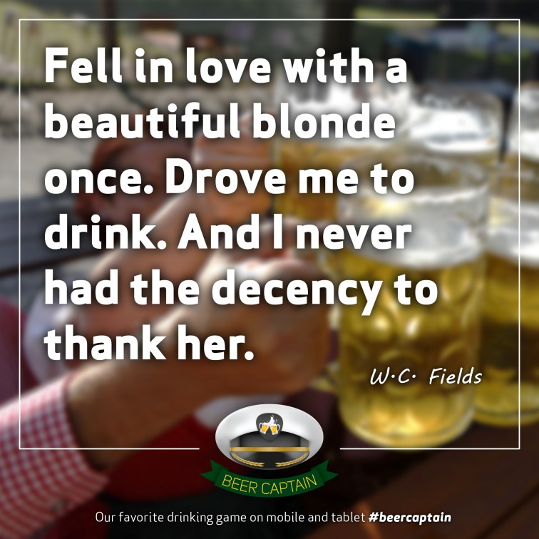 Beer Quote: Fell in love with a beautiful blonde once. Drove me to drink. And I never had the decency to thank her. (W. C. Fields)