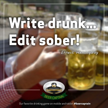 Beer Quote: Write drunk... Edit sober! (Ernest Hemingway)