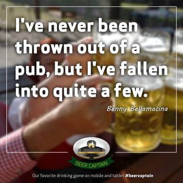 Beer Quote: I've never been thrown out of a pub, but I've fallen into quite a few. (Benny Bellamacina)