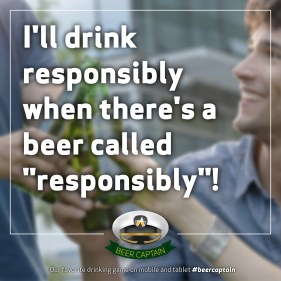 "Beer Quote: I'll drink responsibly when there's a beer called ""Responsibly""!"