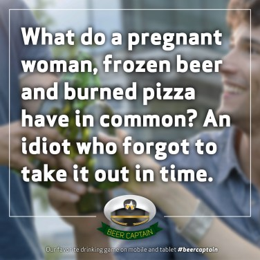 Beer Quote: What do a pregnant woman, frozen beer and burned pizza have in common? An idiot WHO forgot to take it out in time.
