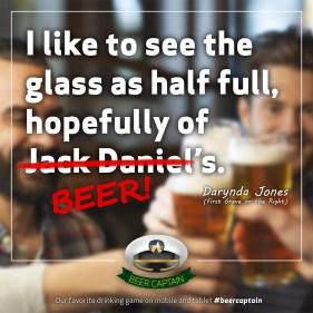 Beer Quote: I like to see the glass as half full, hopefully of Jack Daniel's. (Darynda Jones)