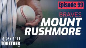 Podcast Episode Ninety-Nine: Atlanta Braves Mt. Rushmore