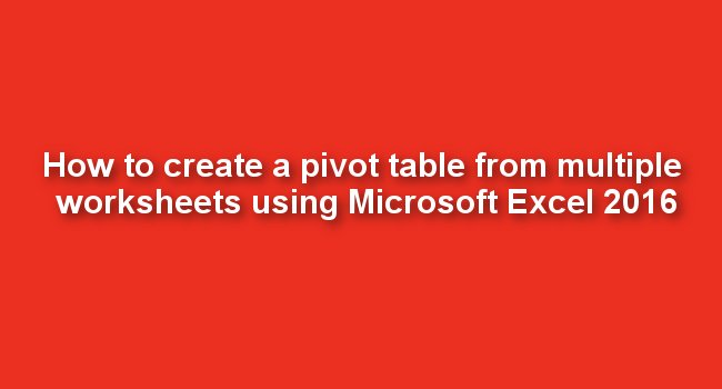 How To Create A Pivot Table From Multiple Worksheets Using Microsoft