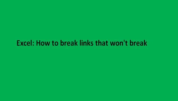 Excel: How to break links that won't break