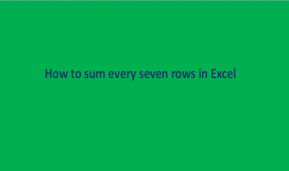 How to sum every seven rows in Excel