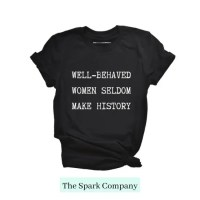 Black t shirt that says Well Behaved Women Seldom Make History t shirt