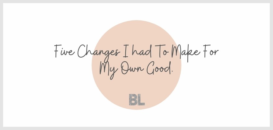 Five Changes I Had To Make For My Own Good.