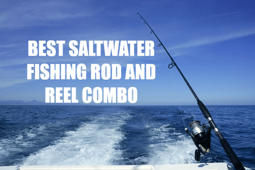 BEST FISHING ROD AND REEL COMBO FOR SALTWATER