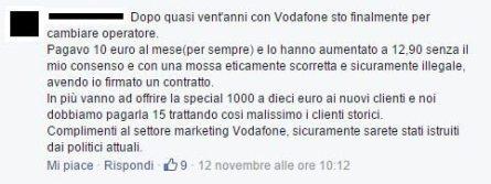 Dopo quasi vent'anni con Vodafone sto finalmente per cambiare operatore. Pagavo 10 euro al mese (per sempre) e lo hanno aumentato a 12,90 senza il mio consenso con una mossa eticamente scorretta e sicuramente illegale, avendo io firmato un contratto. in più vanno ad offrire la special 1000 a dieci euro ai nuovi clienti e noi dobbiamo pagarla 15 trattando così malissimo i clienti storici. Complimenti al settore marketing Vodafone, sicuramente sarete istruiti dai politici attuali.