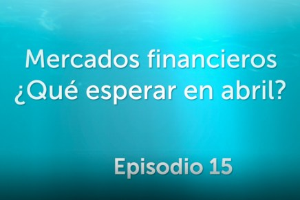 Podcast Mensual: Mercados financieros ¿Qué esperar en abril?