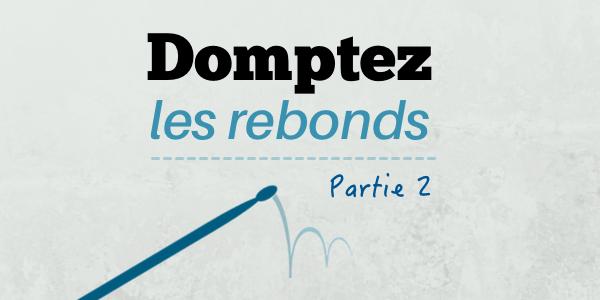 Dompter les rebonds – Partie 2 : application