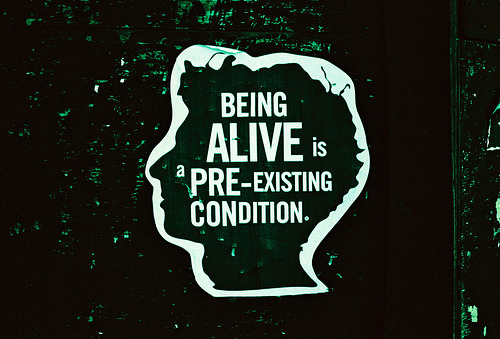 Being alive is a pre-existing condition.