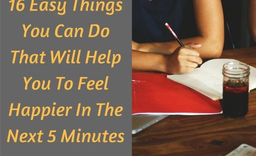 16 Easy Things You Can Do That Will Help You To Feel Happier In The Next 5 Minutes