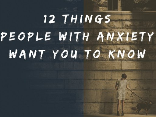 12 Things People With Anxiety Want You To Know