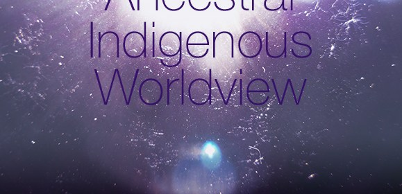 Returning to Our Ancestral Indigenous Worldview
