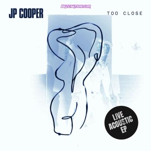 DOWNLOAD EP: JP Cooper - Too Close (Live Acoustic) [Zip File]