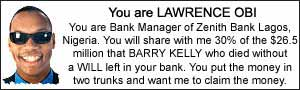 You are LAWRENCE OBI. You are Bank Manager of Zenith Bank Lagos, Nigeria. You will share with me 30% of the $26.5 million that BARRY KELLY who died with a WILL left in your bank.  You put the money in two trunks and want me to claim the money.