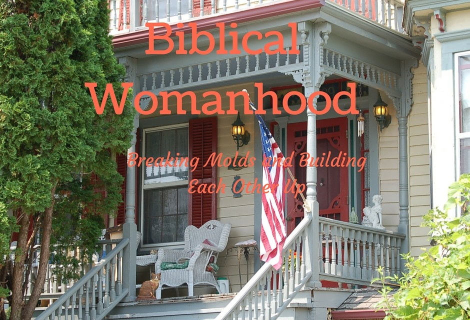 Biblical Womanhood: Breaking Molds and Building Each Other Up