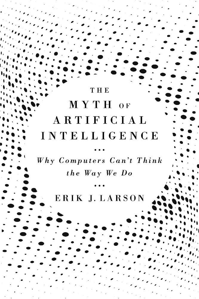 The Myth of Artificial Intelligence, by Erik J. Larson