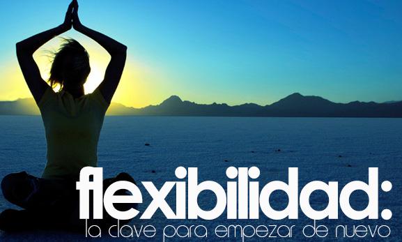 FLEXIBILIDAD: la clave para empezar de nuevo