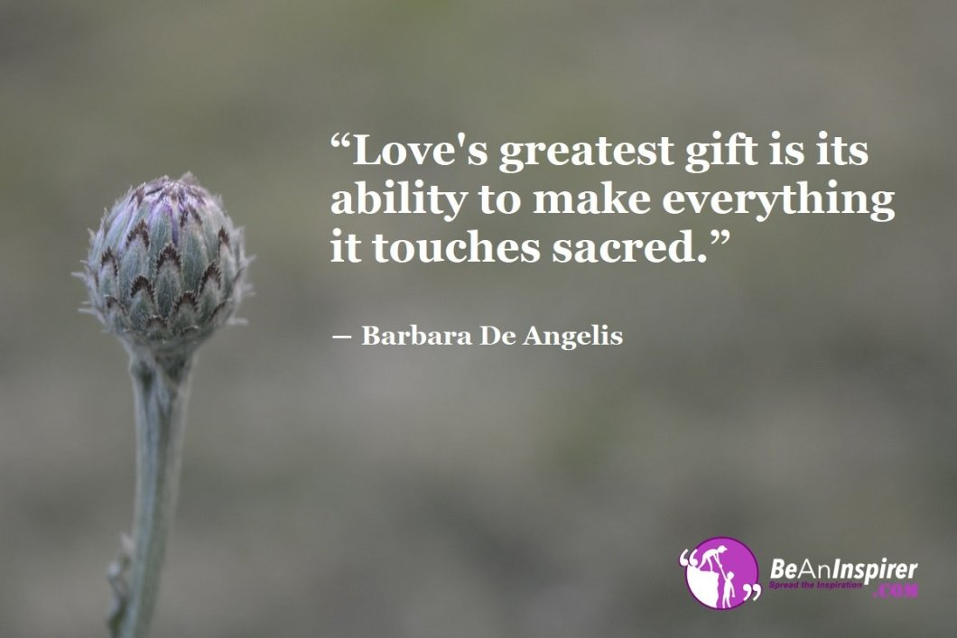 Loves-greatest-gift-is-its-ability-to-make-everything-it-touches-sacred-Barbara-De-Angelis-Top-100-Love-Quotes-Be-An-Inspirer