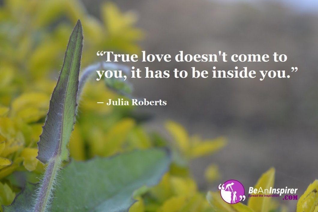 True-love-doesnt-come-to-you-it-has-to-be-inside-you-Julia-Roberts-Top-100-Love-Quotes-Be-An-Inspirer