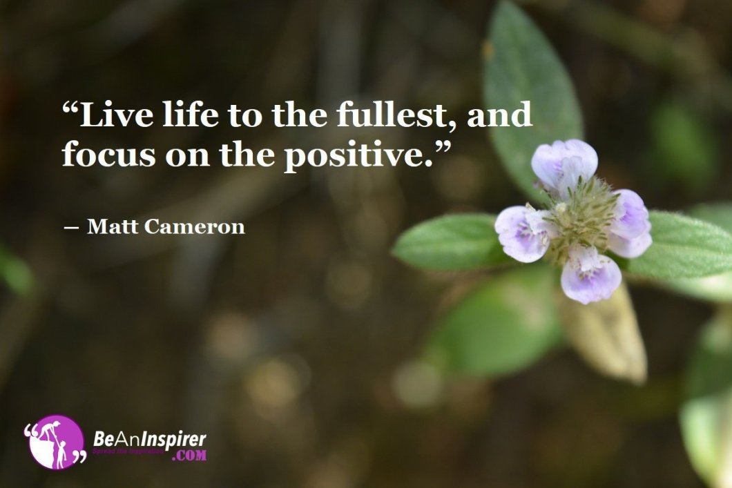 Live-life-to-the-fullest-and-focus-on-the-positive-Matt-Cameron-Positivity-Quotes-Be-An-Inspirer