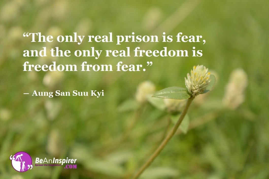 The-only-real-prison-is-fear-and-the-only-real-freedom-is-freedom-from-fear-Aung-San-Suu-Kyi-Freedom-Quotes-Be-An-Inspirer