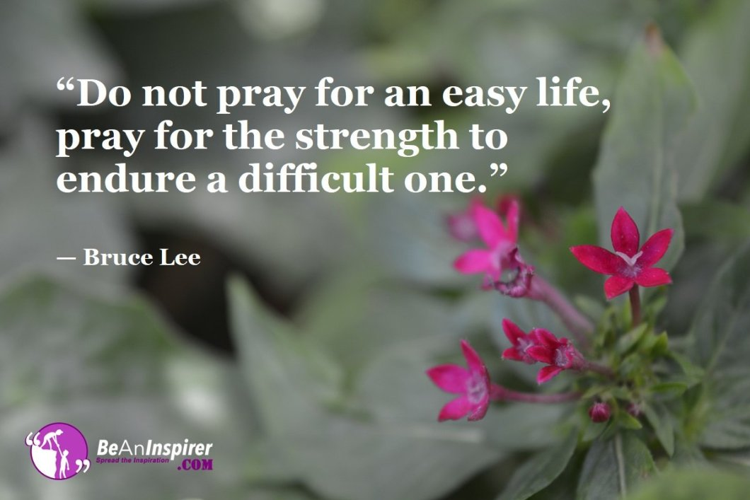 Do-not-pray-for-an-easy-life-pray-for-the-strength-to-endure-a-difficult-one-Bruce-Lee-Top-100-Life-Quotes-Be-An-Inspirer