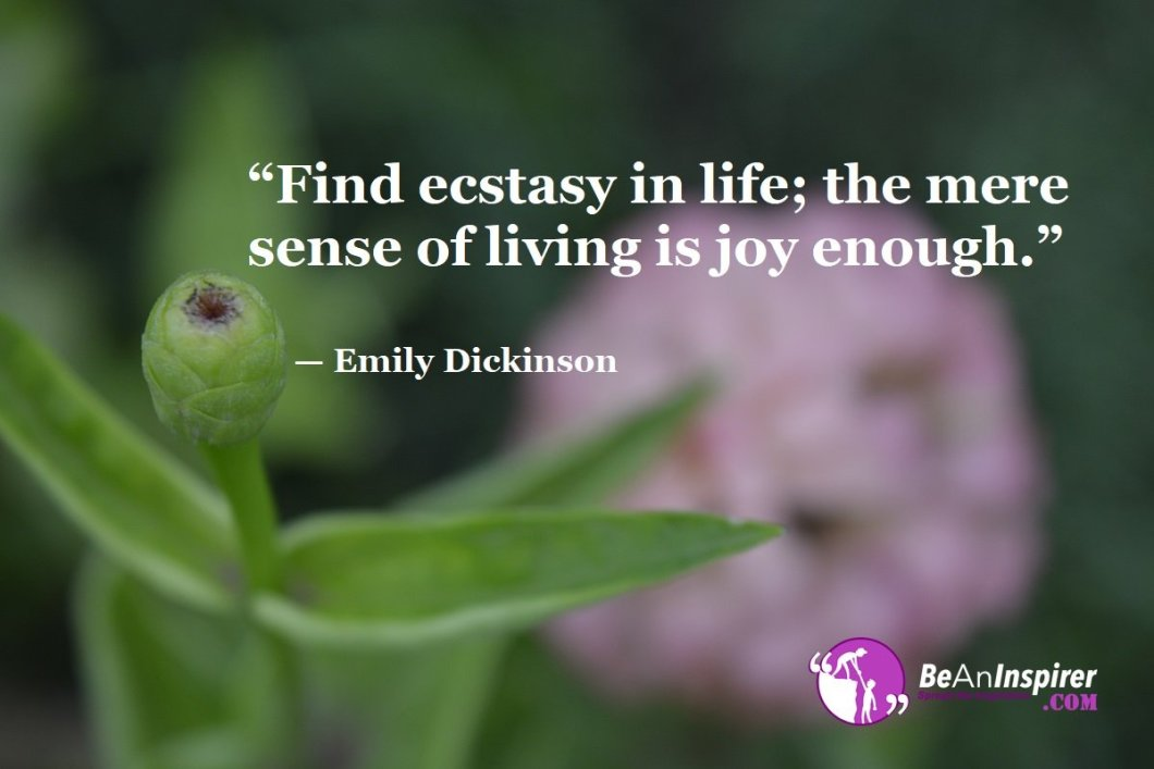 Find-ecstasy-in-life-the-mere-sense-of-living-is-joy-enough-Emily-Dickinson-Top-100-Life-Quotes-Be-An-Inspirer