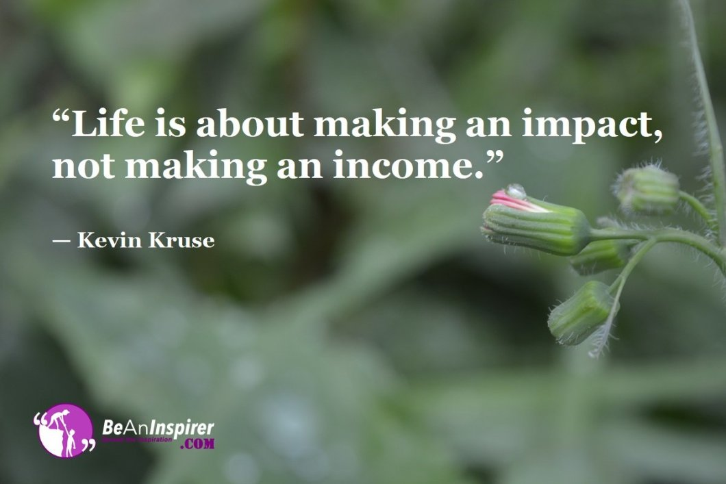 Life-is-about-making-an-impact-not-making-an-income-Kevin-Kruse-Top-100-Life-Quotes-Be-An-Inspirer