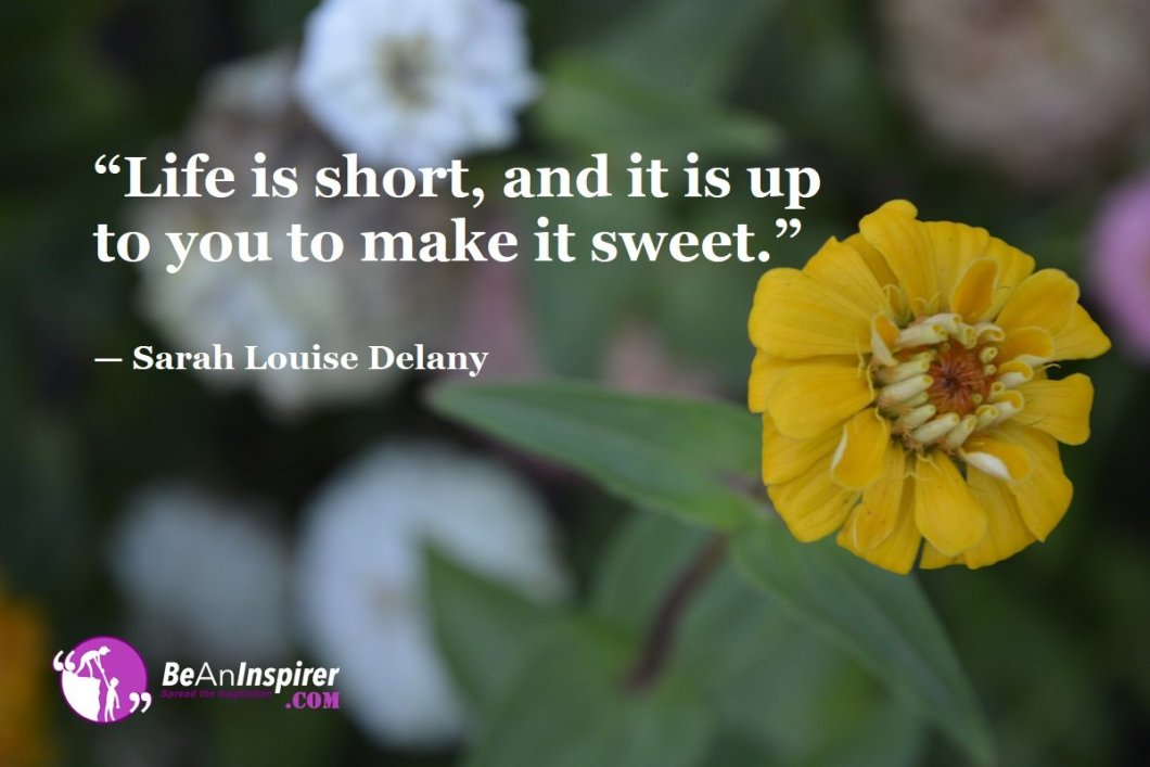 Life-is-short-and-it-is-up-to-you-to-make-it-sweet-Sarah-Louise-Delany-Top-100-Life-Quotes-Be-An-Inspirer