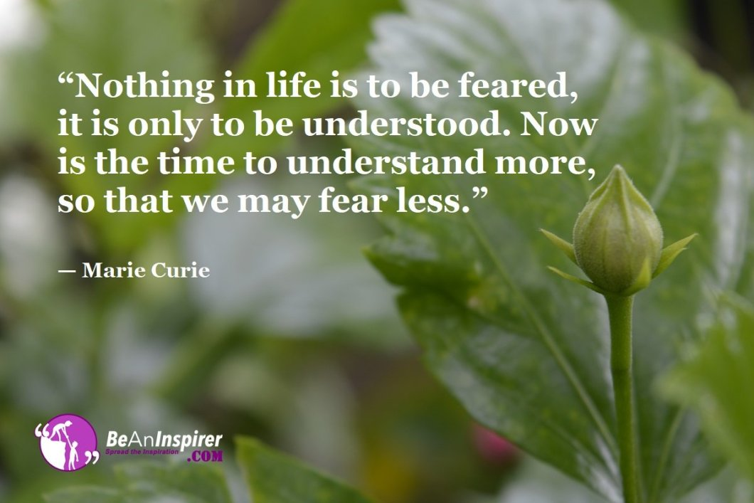 Nothing-in-life-is-to-be-feared-it-is-only-to-be-understood-Now-is-the-time-to-understand-more-so-that-we-may-fear-less-Marie-Curie-Top-100-Life-Quotes-Be-An-Inspirer