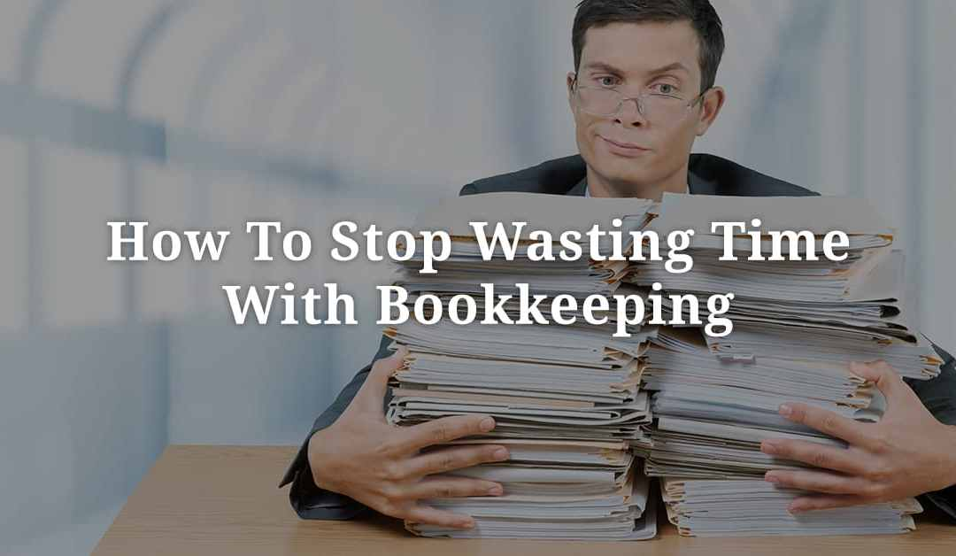 How To Stop Wasting Time With Bookkeeping