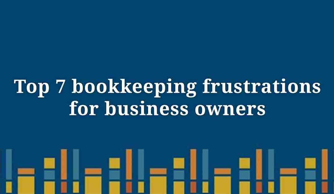 Top 7 Bookkeeping Frustrations For Business Owners