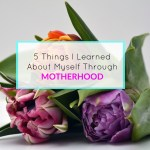 5 Things I Learned About Myself Through Motherhood