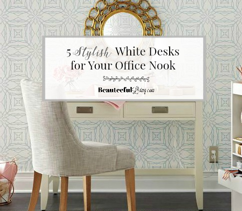 5 Stylish White Desks for Office Nook