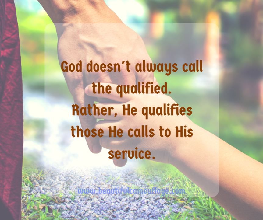 God doesn't always call the qualified.Rather, He qualifies those He calls to His service