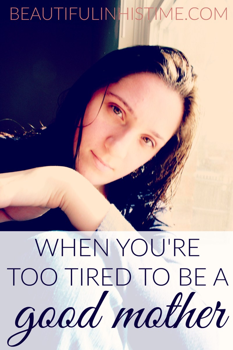 "When you're ""too tired to be a good mother"" - hope for exhausted moms"