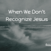When We Don't Recognize Jesus