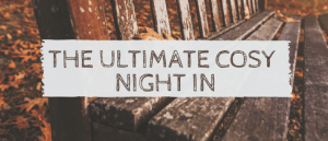 The Ultimate Cosy Night In