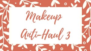 Makeup Anti-Haul 3