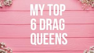 My Top 6 Drag Queens