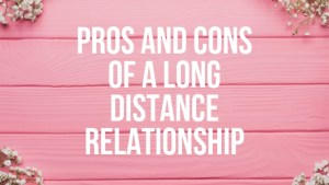The Pros and Cons of a Long Distance Relationship