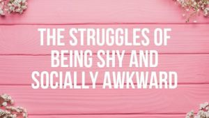 The Struggles of Being Shy and Socially Awkward