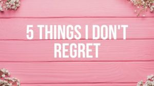 5 Things I Don't Regret
